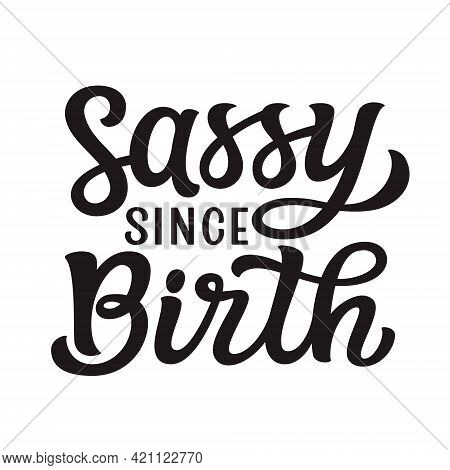 Sassy Since Birth. Hand Lettering Funny Quote Isolated On White Background. Vector Typography For T