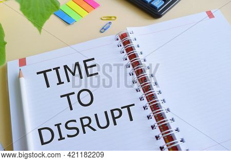 Time To Disrupt Text Written In Notebook.concept Meaning Moment Of Disruption Innovation Required Ri