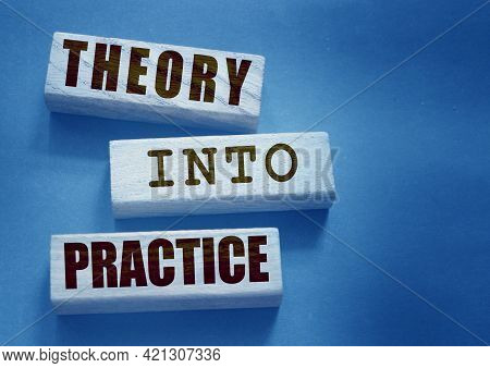 Theory Into Practice Words Written On Wooden Blocks. Education Or Business Startup Concept.