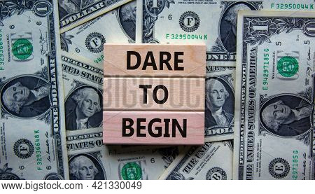 Dare To Begin Symbol. Wooden Blocks With Words 'dare To Begin'. Beautiful Background From Dollar Bil