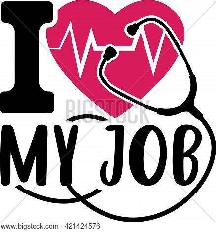 I Love My Job. Nurse Saying T Shirts Design.