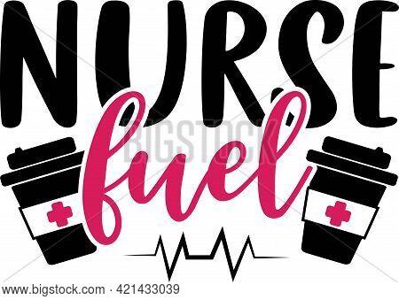 Nurse Fuel. Nurse Saying And Quote Design