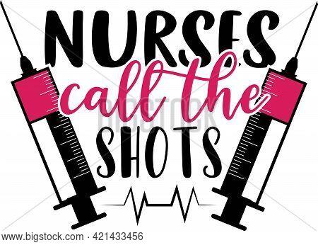 Nurse Quotes And Slogan Good For T-shirt. Nurses Call The Shots.
