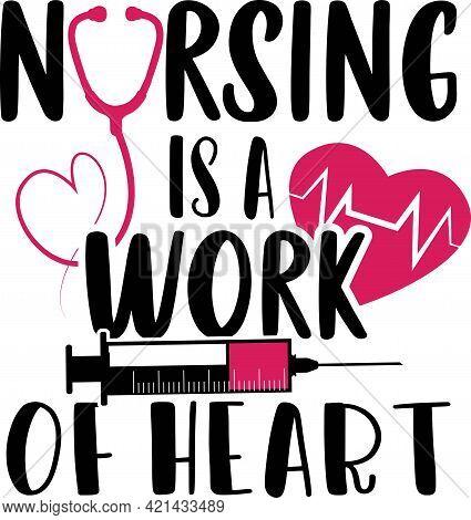 Nursing Is A Work Of Heart - Nurse T Shirt Design.