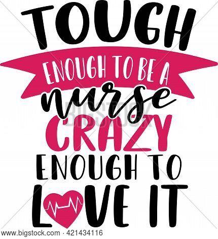 Tough Enough To Be A Nurse Crazy Enough To Love It - Nurse Typographic Slogan Design Vector.