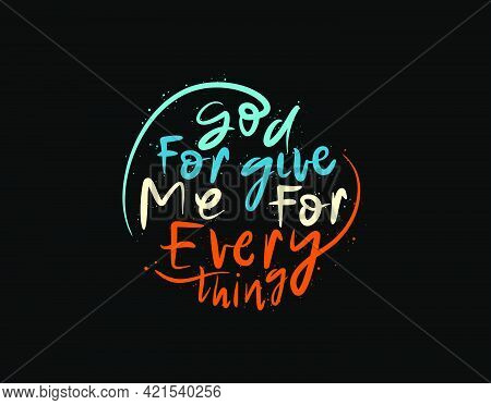 God Forgive Me For Everything Lettering Text On Black Background In Vector Illustration. For Typogra