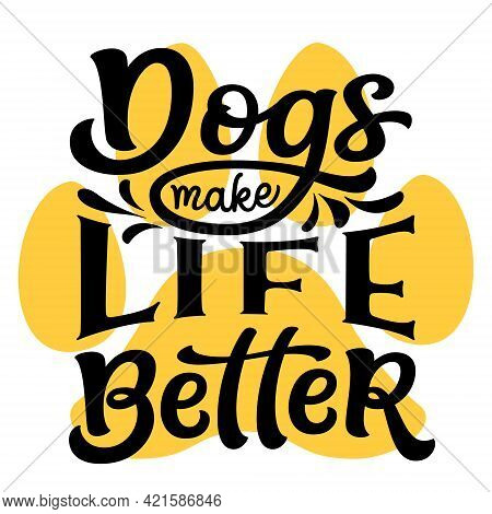 Dogs Make Life Better. Hand Lettering Quote Isolated On White Background. Vector Typography For Dog