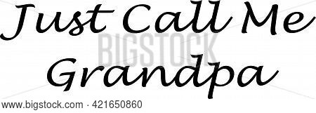 Just Call Me Grandpa Written In Script With A Horizontal White Background