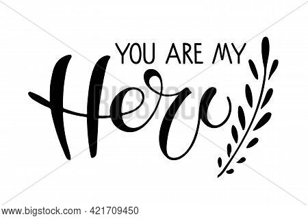 You Are My Hero Text With Branch. Fathers Day Typography Banner. Father Sign Inspirational Quote, Mo