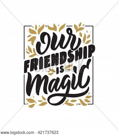 The Lettering Phrase - Our Friendship Is Magic. The Vintage Quote And Saying For Friendship Day