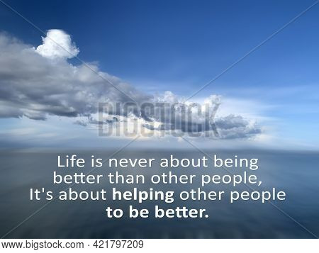Inspirational Quote - Life Is Never About Being Better Than Other People, It Is About Helping Other