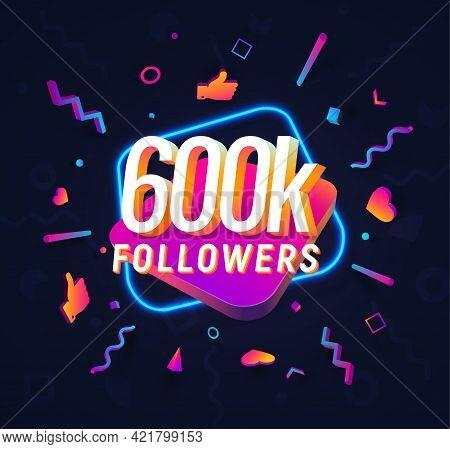 600k Followers Celebration In Social Media Vector Web Banner On Dark Background. Six Hundred Thousan