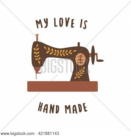 Vintage Sewing Machine. Inscription My Love Is Hand Made. Colorful Vector Illustration In Hand Drawn