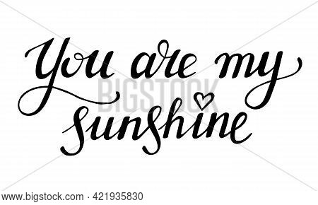 You Are My Sunshine. Hand Drawn Lettering Phrase. Compliment Declaration Of Love. Black Calligraphic