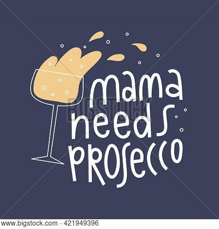 Mama Needs Prosecco Lettering. Champagne Glass With Splash And Bubbles.