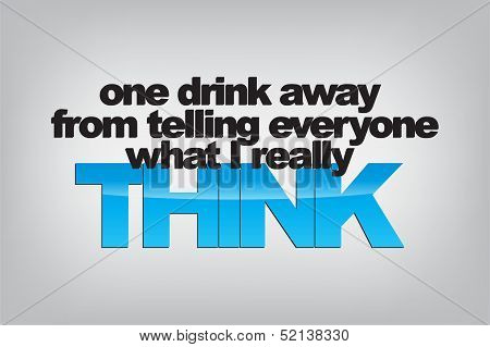 One drink away from telling everyone what I really think. Typography poster. Motivational Background poster