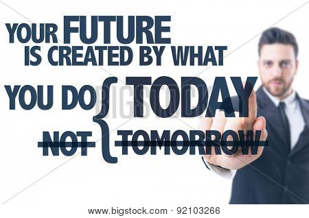 Business man pointing the text: Your Future is Created by What You Do Today Not Tomorrow