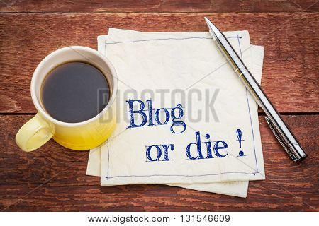 Blog or die!  - Blogging concept - handwriting on a napkin with a cup of espresso coffee