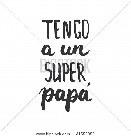 Father's day lettering calligraphy phrase in Spanish Tengo a un Super Papa greeting card isolated on the white background. Illustration for Fathers Day invitations. Dad's day lettering.