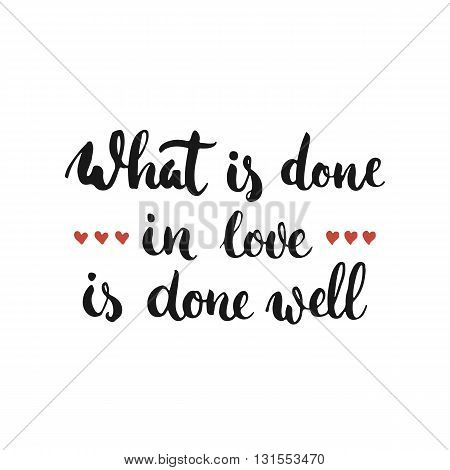 What is done in love is done well - hand drawn lettering phrase isolated on the white background. Fun brush ink inscription for photo overlays greeting card or t-shirt print flyer poster design.
