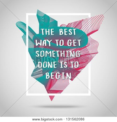 The best way to get something done is to begin. Inspirational quote vector illustration poster. Motivation lettering. Typographical poster template.
