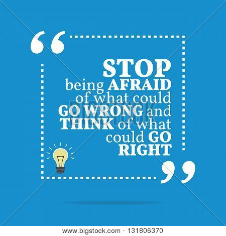 Inspirational Motivational Quote. Stop Being Afraid Of What Could Go Wrong And Think Of What Could G