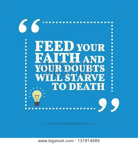Inspirational Motivational Quote. Feed Your Faith And Your Doubts Will Starve To Death.