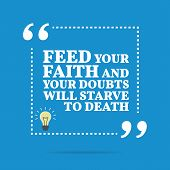Inspirational motivational quote. Feed your faith and your doubts will starve to death. Simple trendy design. poster