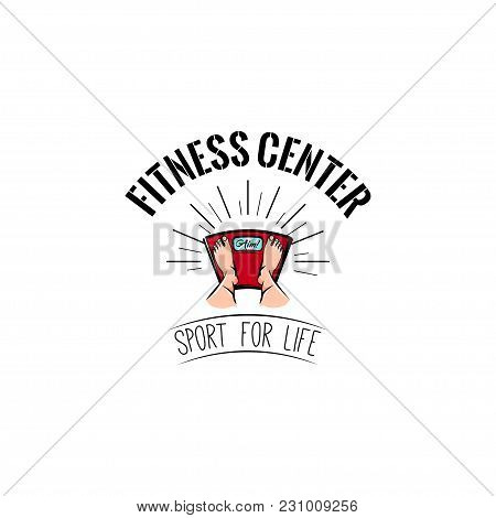 Feet On Weighing Scales. Fitness Center Logo Label Emblem. Vector Illustration. Sport For Life Lette