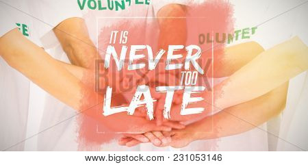 It is never too late against group of volunteers putting hands together