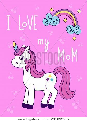Cute Unicorn Card With Quote: I Love My Mom. White Pony And Rainbow. Funny   Horse For Kids. Vector