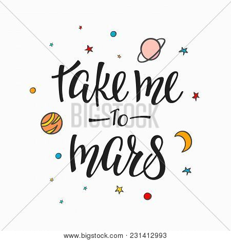 Take Me To Mars Explore Universe Love Romantic Space Travel Cosmos Astronomy Quote Lettering. Callig