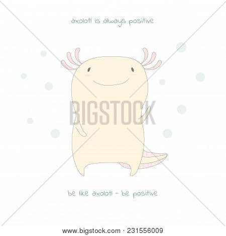 Hand Drawn Vector Illustration Of Cute Funny Axolotl, With Text Axolotl Is Always Positive, Be Like