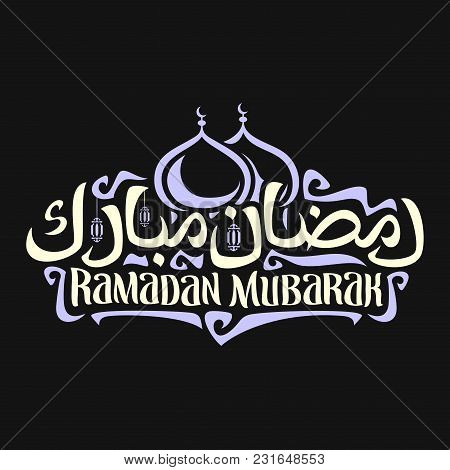Vector Logo With Muslim Calligraphy Ramadan Mubarak, Poster With Original Brush Typeface For Words R