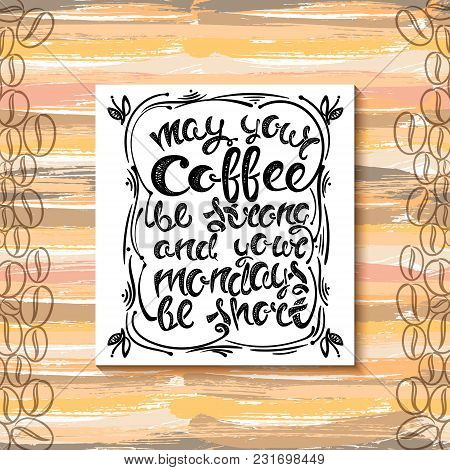 May Your Coffee Be Strong And Your Mondays Be Short. Hand-drawn Letters, The Phrase On The Backgroun