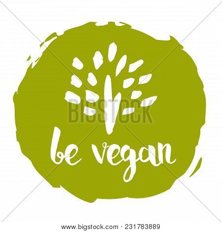 Be Vegan Hand Drawn Label Isolated Illustration. Healthy Food Symbol. Vegan Icon. Logo For Vegetaria