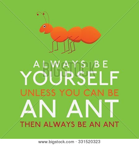 Always Be Yourself Unless You Can Be An Ant In Vector Format.