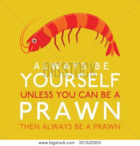 Always Be Yourself Unless You Can Be A Prawn In Vector Format.