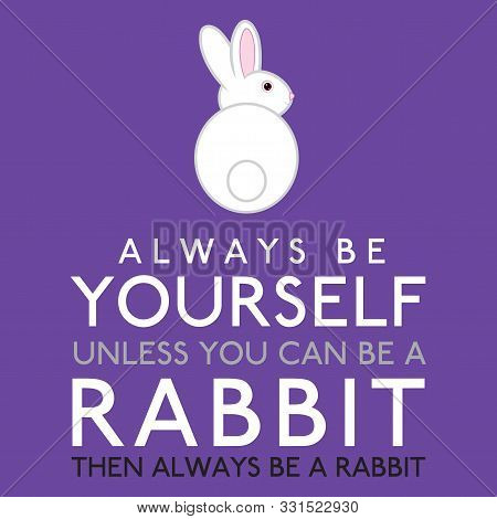 Always Be Yourself Unless You Can Be A Rabbit In Vector Format.