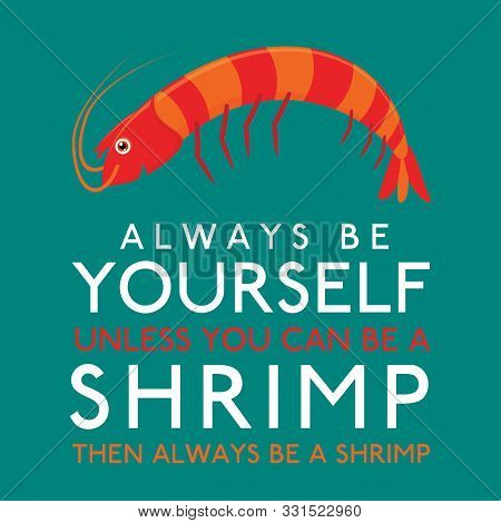 Always Be Yourself Unless You Can Be A Shrimp In Vector Format.