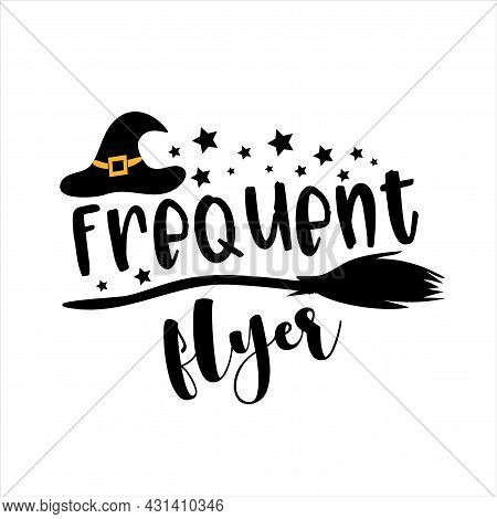 Frequent Flyer- Funny Halloween Phrase With Witch's Hat And Broom. Good For T Shirt Print, Poster, C