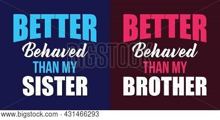 Brother Sister Custom T-shirt Design. Better Behaved Than My Sister, Better Behaved Than My Brother.