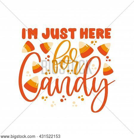 I'm Just Here For Candy- Funny Halloween Phrase. Good For T Shirt Print, Poster, Banner, Decoration