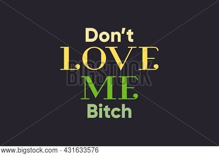 Don't Love Me Bitch Typography Text Poster, And T-shirt Design