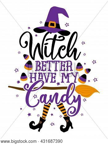 Witch Better Have My Candy - Halloween Quote On White Background With Broom And Witch Hat. Good For