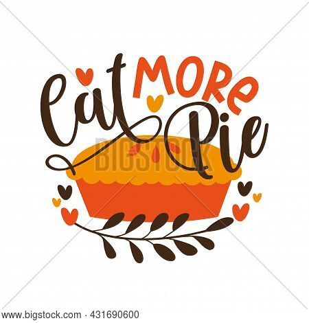 Eat More Pie - Funny Phrase For Thanksgiving , With Pumpkin Pie. Good For Greeting Card And  T-shirt