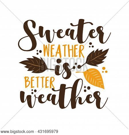 Sweater Weather Is Better Weather- Autumnal Phrase With Leaves. Good For Greeting Card, Poster, Text