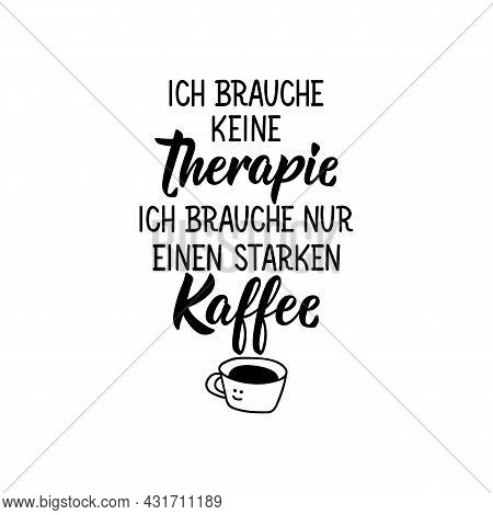 Translation From German: I Don't Need Therapy. I Just Need A Strong Coffee. Modern Vector Brush Call