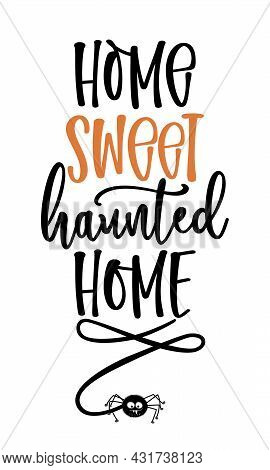 Home Sweet Haunted Home - Halloween Quote On White Background. Good For T-shirt, Mug, Decoration, Gi