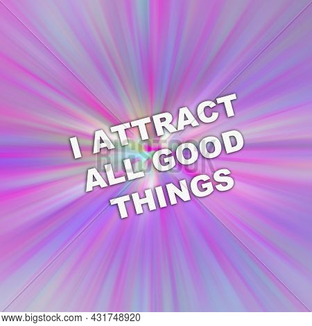 Text I Attract All Good Things. Concept For Positive Attraction Law Motivation Affirmation. Lifestyl